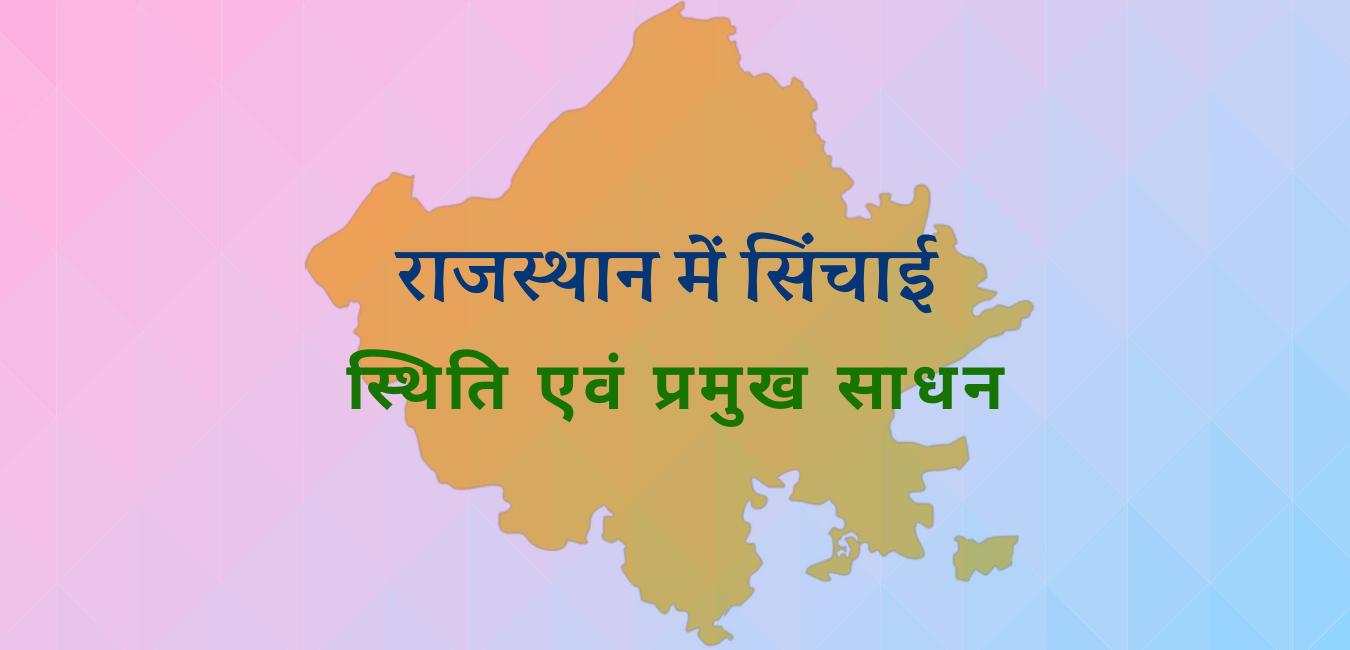 राजस्थान में सिंचाई की स्थिति, प्रमुख साधन, योजनायें, परियोजनाएँ और विभाग